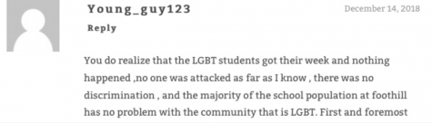 "Comment reads ""You do realize that the LGBT students got their week and nothing happened, no one was attacked as far as I know, and the majority of the school population at Foothill has no problem with the community that is LGBT. Next sentence is cut off."